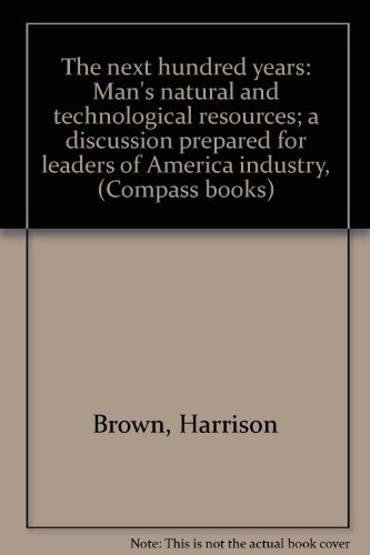 the-next-hundred-years-mans-natural-and-technological-resources-a-discussion-prepared-for-leaders-of