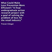 What Could Make Loss Prevention More Efficient?: A Final Undergraduate Action Research Project with a Goal of Solving the Problem of Loss for the Retail Industry (       UNABRIDGED) by Trevor Clinger Narrated by Al Remington