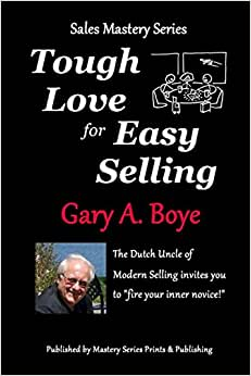 Tough Love For Easy Selling: The Dutch Uncle Of Modern Selling Invites You To Fire Your Inner Novice! (Sales Mastery Series) (Volume 2)
