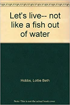 Let 39 s live not like a fish out of water lottie beth for A fish out of water book