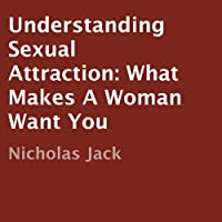 Understanding Sexual Attraction: What Makes a Woman Want You (       UNABRIDGED) by Nicholas Jack Narrated by Don Sobczak
