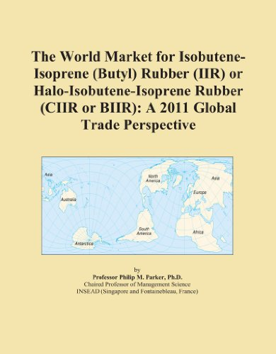 The World Market for Isobutene-Isoprene (Butyl) Rubber (IIR) or Halo-Isobutene-Isoprene Rubber (CIIR or BIIR): A 2011 Global Trade Perspective