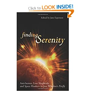 Finding Serenity: Anti-heroes, Lost Shepherds and Space Hookers in Joss Whedon's Firefly (Smart Pop series) by