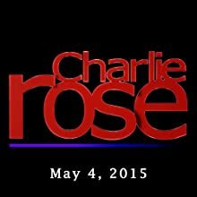 Charlie Rose: May 04, 2015  by Charlie Rose Narrated by Charlie Rose
