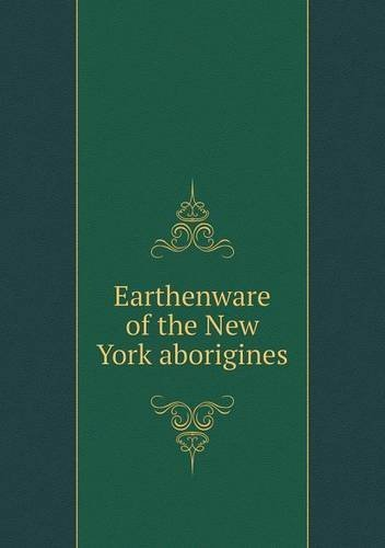 Earthenware of the New York aborigines by William Martin Beauchamp (2013-02-24) PDF