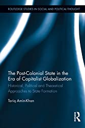 The Post-Colonial State in the Era of Capitalist Globalization: Historical, Political and Theoretical Approaches to State Formation (Routledge Studies in Social and Political Thought)