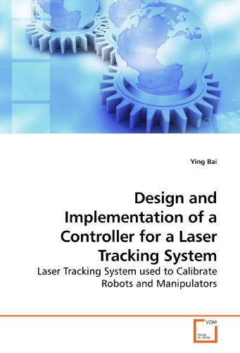 Design and Implementation of a Controller for a Laser Tracking System: Laser Tracking System used to Calibrate Robots and Manipulators PDF
