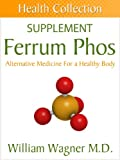 The Ferrum Phos Supplement: Alternative Medicine for a Healthy Body (Health Collection)