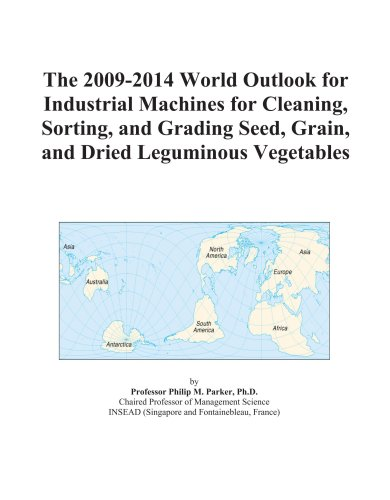The 2009-2014 World Outlook for Industrial Machines for Cleaning, Sorting, and Grading Seed, Grain, and Dried Leguminous Vegetables