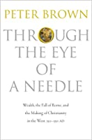 Through the Eye of a Needle - Wealth, the Fall of Rome, and the Making of Christianity in the West, 350-550 AD