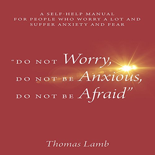 """Do Not Worry, Do Not Be Anxious, Do Not Be Afraid"": A Self-Help Manual For People Who Worry A Lot And Suffer Anxiety And Fear"