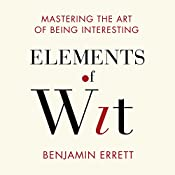 Elements of Wit: Mastering the Art of Being Interesting | [Benjamin Errett]