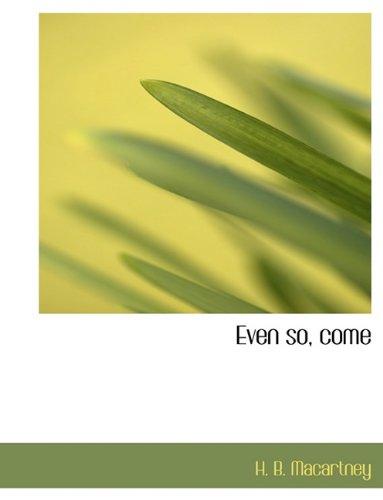 Even so, come