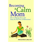 Becoming A Calm Mom: How to Manage Stress and Enjoy the First Yearby Deborah Roth Ledley