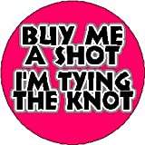 BUY ME A SHOT I'M TYING THE KNOT - 1.25
