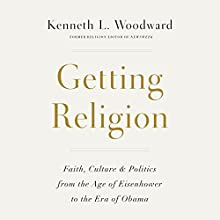 Getting Religion: Faith, Culture, and Politics from the Age of Eisenhower to the Era of Obama Audiobook by Kenneth L. Woodward Narrated by Peter Altschuler