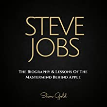 Steve Jobs: The Biography & Lessons of the Mastermind Behind Apple Audiobook by Steve Gold Narrated by C.J. McAllister
