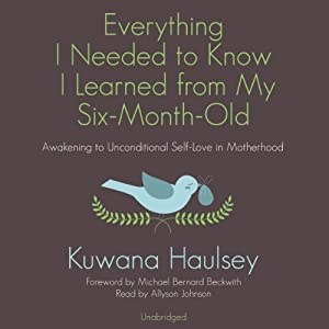Everything I Needed to Know I Learned from My Six-Month-Old: Awakening to Unconditional Self-Love in Motherhood | [Kuwana Haulsey]