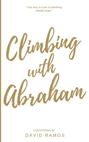 Climbing with Abraham: 30 Devotionals to Help You Grow Your Faith, Build Your Life, and Discover God's Calling (Testament Heroes) (Volume 1)