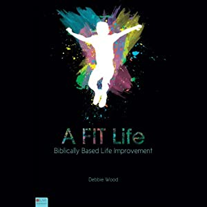 A FIT Life: Biblically Based Life Improvement | [Debbie Wood]
