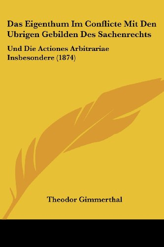 Das Eigenthum Im Conflicte Mit Den Ubrigen Gebilden Des Sachenrechts: Und Die Actiones Arbitrariae Insbesondere (1874)