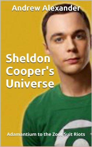 Sheldon Cooper's Universe: Adamantium to the Zoot Suit Riots (English Edition)