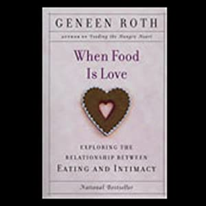 When Food Is Love: Exploring the Relationship Between Eating and Intimacy | [Geneen Roth]