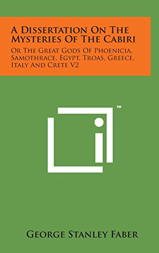 A Dissertation on the Mysteries of the Cabiri: Or the Great Gods of Phoenicia, Samothrace, Egypt, Troas, Greece, Italy and Crete V2