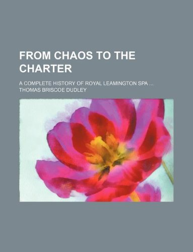 From chaos to the charter; A complete history of royal Leamington Spa