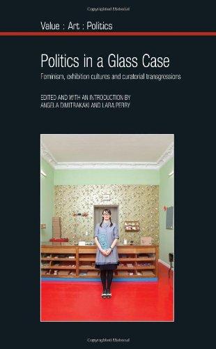 Politics in a Glass Case: Feminism, Exhibition Cultures and Curatorial Transgressions (Liverpool University Press - Value-Art-Politics)
