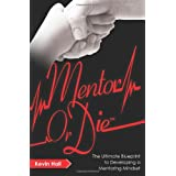 Mentor or Die: The Ultimate Blueprint to Developing a Mentoring Mindset ~ Kevin Hall