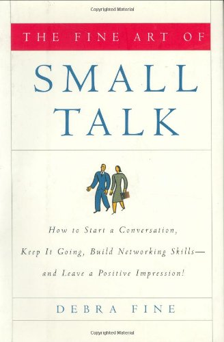 The Fine Art of Small Talk: How To Start a Conversation,...