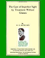 The Cure of Imperfect Sight by Treatment Without Glasses: Dr. Bates Original, First Book