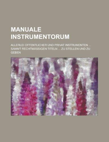 Manuale Instrumentorum; Allerlei Offentlicher Und Privat Instrumenten ... Sammt Rechtmassigen Titeln ... Zu Stellen Und Zu Geben