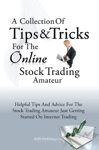 A Collection Of Tips & Tricks For The Online Stock Trading Amateur: Helpful Tips And Advice For The Stock Trading Amateur Just Getting Started On Internet Trading