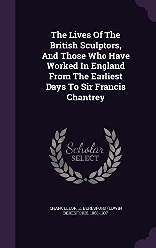 The Lives Of The British Sculptors, And Those Who Have Worked In England From The Earliest Days To Sir Francis Chantrey