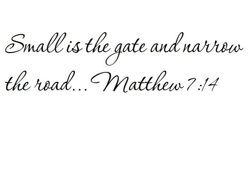 Small is the gate and narrow the road... Matthew 7:14 - Wall and home scripture, lettering, quotes, images, stickers, decals, art, and more!