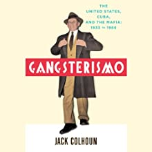 Gangsterismo: The United States, Cuba and the Mafia, 1933 to 1966 Audiobook by Jack Colhoun Narrated by Steve Coulter