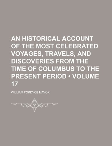 An Historical Account of the Most Celebrated Voyages, Travels, and Discoveries From the Time of Columbus to the Present Period (Volume 17)