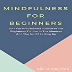 Mindfulness: 50 Easy Mindfulness Exercises for Beginners to Live in the Moment and the Art of Letting Go | Kellie Sullivan