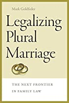LEGALIZING PLURAL MARRIAGE: THE NEXT FRONTIER IN FAMILY LAW (BRANDEIS SERIES ON GENDER, CULTURE, RELIGION, AND LAW)