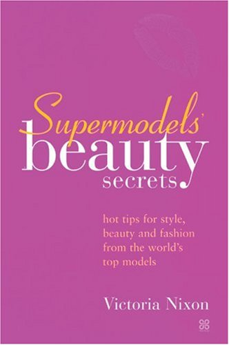 Supermodels' Beauty Secrets: Hot Tips for Style, Beauty, and Fashion from the World's Top Models