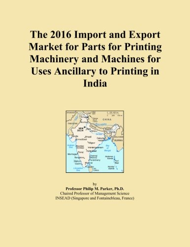 The 2016 Import and Export Market for Parts for Printing Machinery and Machines for Uses Ancillary to Printing in India (Printing Machinery Parts compare prices)