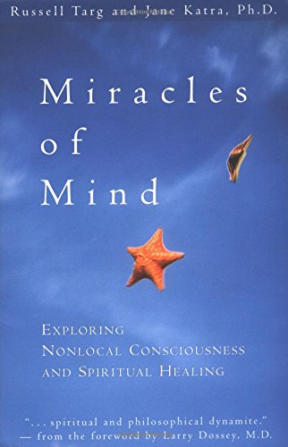 Miracles of Mind: Exploring Nonlocal Consciousness and Spritual Healing: Exploring Nonlocal Consciousness and Spiritual Healing