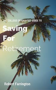 The Ultimate Guide To Saving For Retirement: For College Graduates and Millennials by The College Investor LLC