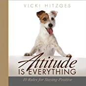 Attitude Is Everything: Ten Rules for Staying Positive | [Vicki Hitzges]