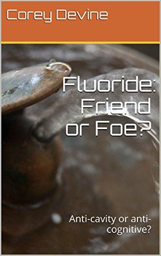 Fluoride: Friend or Foe?: Anti-cavity or anti-cognitive? PDF