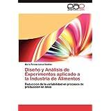 Dise O y an Lisis de Experimentos Aplicado a la Industria de Alimentos: Reducción de la variabilidad en procesos...