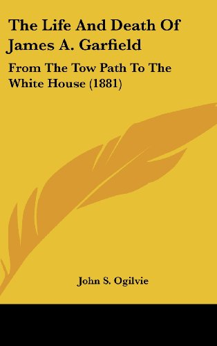 The Life And Death Of James A. Garfield: From The Tow Path To The White House (1881)