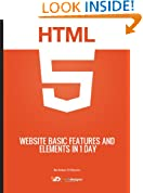 Learn HTML5 Website Basic Features And Elements In 1 Day (Quick Guides For Web Designers in 1 hour! Book 2)